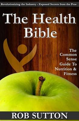 The Health Bible: A Common Sense Guide to Nutrition and Fitness