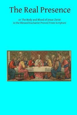 The Real Presence: Or the Body and Blood of Jesus Christ in the Blessed Eucharist Proved from Scripture