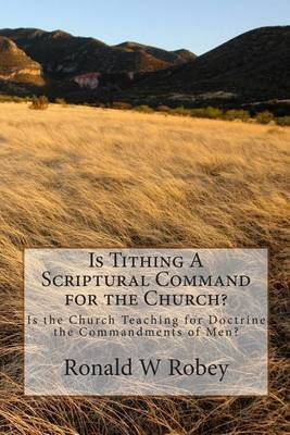 Is Tithing a Scriptural Command for the Church?: Is the Church Teaching for Doctrine the Commandments of Men?