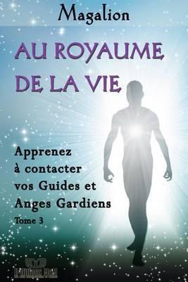 Au Royaume de La Vie: Contactez Vos Guides Et Anges Gardiens