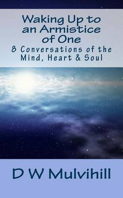 Waking Up to an Armistice of One: 8 Conversations of the Mind, Heart & Soul