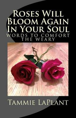 Roses Will Bloom Again in Your Soul: Words to Comfort the Weary
