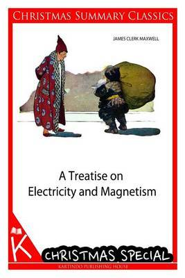 A Treatise on Electricity and Magnetism [Christmas Summary Classics]