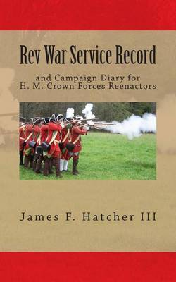 REV War Service Record: And Campaign Diary for H. M. Crown Forces Reenactors