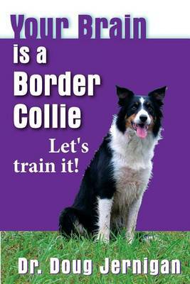 Your Brain Is a Border Collie: Building the Life You Want, Doggie Style!