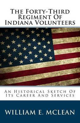 The Forty-Third Regiment of Indiana Volunteers: An Historical Sketch of Its Career and Services