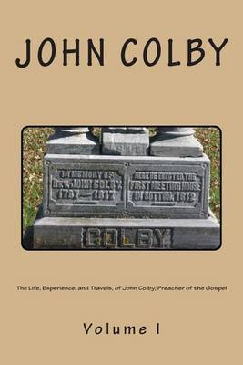 The Life, Experience, and Travels, of John Colby, Preacher of the Gospel.: Auto-Biography