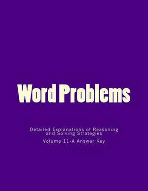 Word Problems-Detailed Explanations of Reasoning and Solving Strategies: Volume 11-A Answer Key