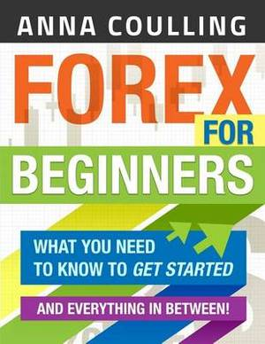 Forex for Beginners: What You Need to Know to Get Started...and Everything in Between!