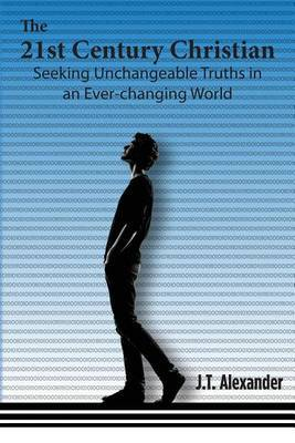 The 21st Century Christian: Seeking Unchangeable Truths in an Ever-Changing World