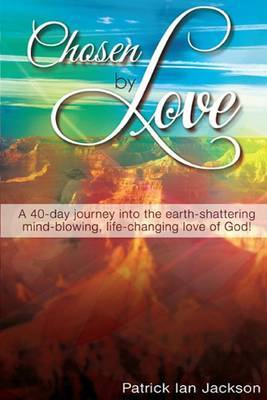Chosen by Love: A 40-Day Journey Into the Earth-Shattering, Mind-Blowing, Life-Changing Love of God!