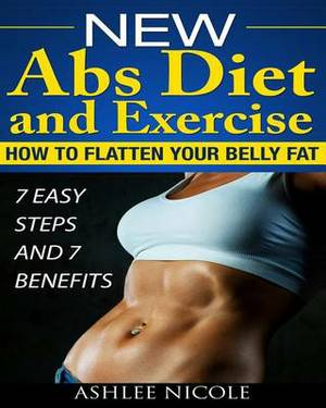 New ABS Diet and Exercise, How to Flatten Your Belly Fat 7 Easy Steps and 7 Bene