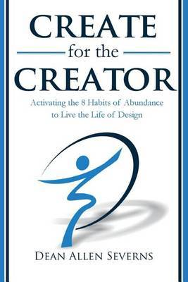 Create for the Creator: Activating the 8 Habits of Abundance to Live the Life of Design