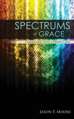 Spectrums of Grace: Communing with a Perfect Life