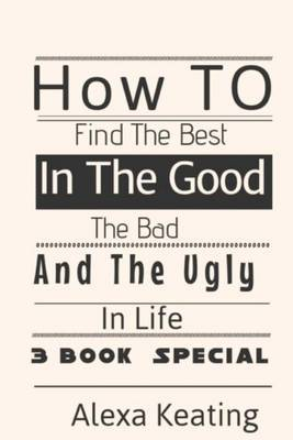 How to Find the Best in the Good, the Bad and the Ugly in Life