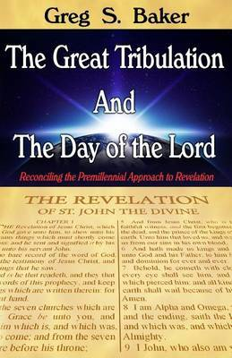 The Great Tribulation and the Day of the Lord: Reconciling the Premillennial Approach to Revelation