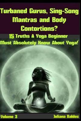 Turbaned Gurus, Sing-Song Mantras & Body Contortions  : 15 Additional Truths Yoga Beginners Must Absolutely Know about