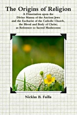 The Origins of Religion: A Dissertation Upon the Divine Manna of the Ancient Jews, the Eucharist of the Catholic Church, and the Blood and Body of Christ as Reference to Sacred Mushrooms