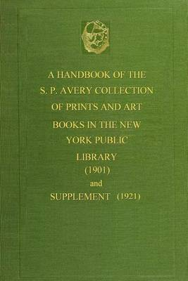 A Handbook of the S. P. Avery Collection of Prints and Art Books (1901): And Supplement (1921)