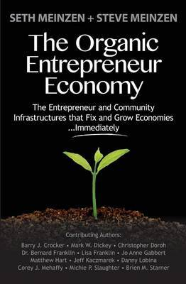 The Organic Entrepreneur Economy: The Entrepreneur and Community Infrastructures That Fix and Grow Economies...Immediately