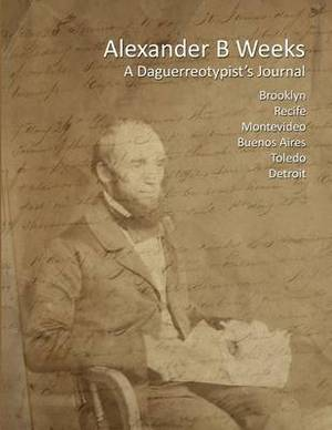 Alexander B Weeks: A Daguerreotypist's Journal: Brooklyn, Recife, Montevideo, Buenos Aires, Toledo, Detroit