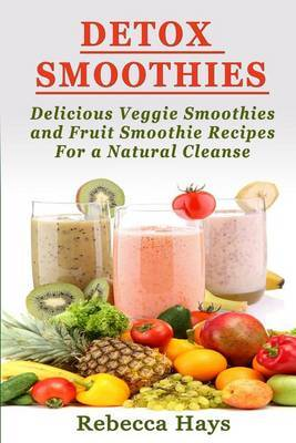 Detox Smoothies: Delicious Veggie Smoothies and Fruit Smoothie Recipes for a Natural Cleanse