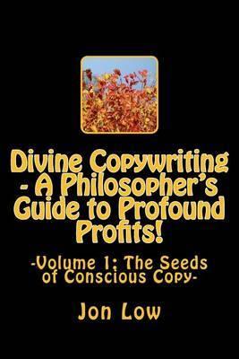 Divine Copywriting - A Philosopher's Guide to Profound Profits!: Volume I: The Seeds of Conscious Copy