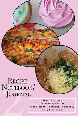 Recipe Notebook/Journal: Cakes, Frostings, Casseroles, Skillets, Condiments, Spreads, Relishes, Rub, Marinades