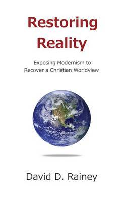 Restoring Reality: Exposing Modernism to Recover a Christian Worldview