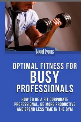Optimal Fitness for Busy Professionals: How to Be a Fit Corporate Professional, Be More Productive and Spend Less Time in the Gym