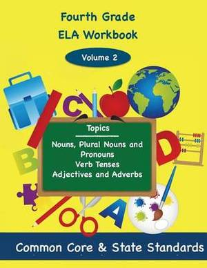 Fourth Grade Ela Volume 2: Nouns, Plural Nouns and Pronouns, Verb Tenses, Adjectives and Adverbs