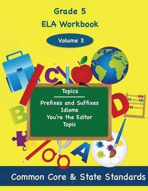 Fifth Grade Ela Volume 3: Prefixes and Suffixes, Idioms, You're the Editor, Topic