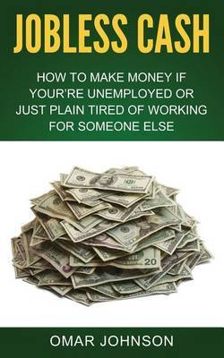 Jobless Cash: How to Make Money If You're Unemployed or Just Plain Tired of Working for Someone Else
