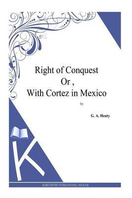 Right of Conquest Or, with Cortez in Mexico