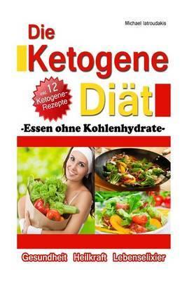 Die Ketogene Diat: Essen Ohne Kohlenhydrate -Gewichtsreduktion (Abnehmen), Krebstherapie, Epilepsie, Alzheimerpravention- [Wissen Kompakt / Low Carb]