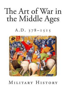 The Art of War in the Middle Ages: A.D. 378-1515