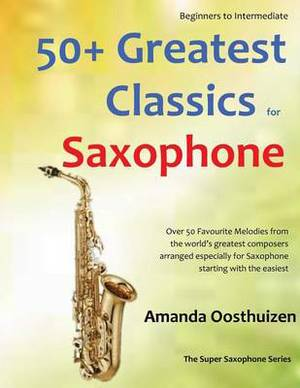 50+ Greatest Classics for Saxophone: Instantly Recognisable Tunes by the World's Greatest Composers Arranged Especially for Saxophone, Starting with the Easiest. All in Easy Keys.