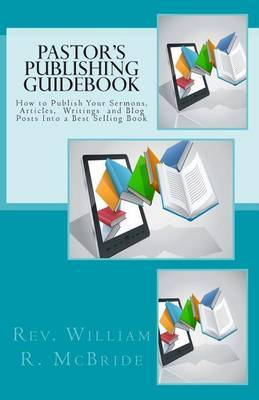Pastor's Publishing Guidebook: How to Publish Your Sermons, Articles, Blog Posts Into a Best Selling Book