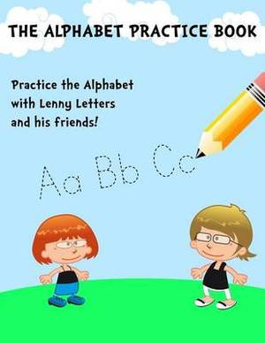 The Alphabet Practice Book: It's Learning and Fun Combined in a Creative Way That Kids Just Love!