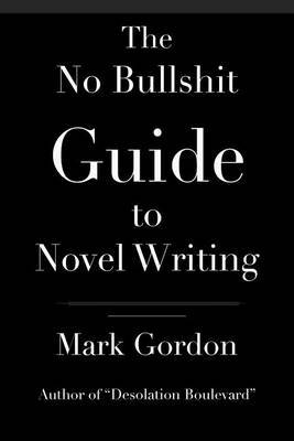 The No Bullshit Guide to Novel Writing: This Simple, Easy to Understand Book Will Give You the Motivation and Tips to Help You Get That Novel Finished.