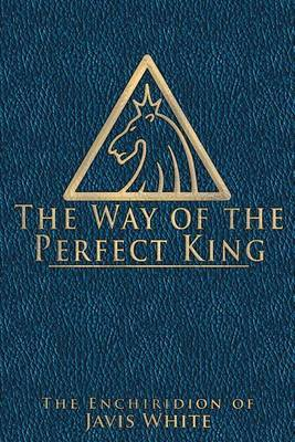The Way of the Perfect King: The Enchiridion of Javis White