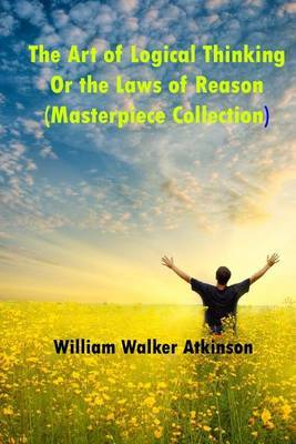 The Art of Logical Thinking or the Laws of Reason (Masterpiece Collection): Great Classics