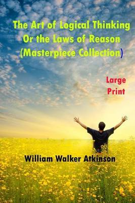 The Art of Logical Thinking or the Laws of Reason: Masterpiece Collection