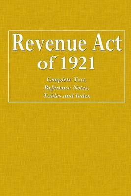 Revenue Act of 1921: Complete Text, Reference Notes, Tables and Index
