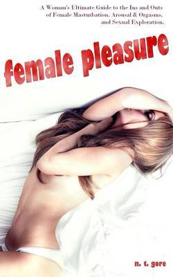 Female Pleasure: The Ultimate Guide to the Ins and Outs of Female Masturbation, Arousal and Orgasms, and Sexual Exploration.