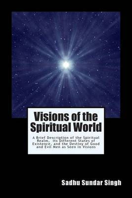 Visions of the Spiritual World: A Brief Description of the Spiritual Realm, Its Different States of Existence, and the Destiny of Good and Evil Men as Seen in Visions