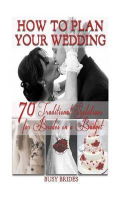 How to Plan Your Wedding: 70 Traditional Solutions for Brides on a Budget