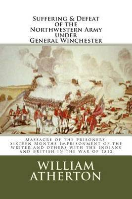 Suffering & Defeat of the Nothwestern Army Under General Winchester  : Massacre of the Prisoners: Sixteen Months Imprisonment of the Writer and Others with the Indians and British in the War of 1812