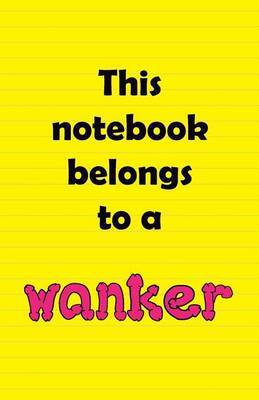 This Notebook Belongs to a Wanker
