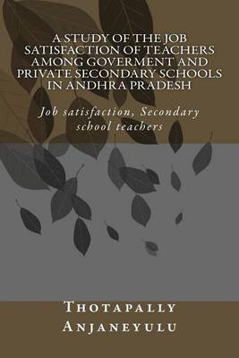 A Study of the Job Satisfaction of Teachers Among Government and Private Secondary Schools in Andhra Pradesh: Job Satisfaction, Secondary School Teachers,